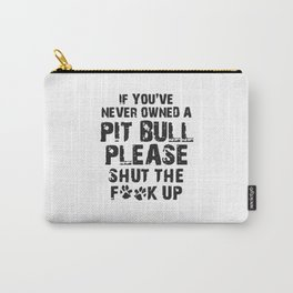 If You've Never Owned A Pit Bull Please Shut The Fuck Up Carry-All Pouch