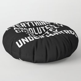 Everything is Absolutely Completely Totally Under Control   Funny  Floor Pillow