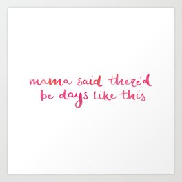 Mama said there'd be days like this Art Print