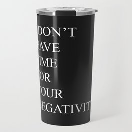 I Don't Have Time For Your Negativity Travel Mug