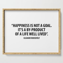 Happiness is not a goal. It's a by-product of a life well lived. Eleanor Roosevelt Serving Tray