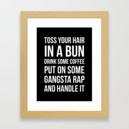 Toss Your Hair in a Bun, Coffee, Gangsta Rap & Handle It (Black) Framed Art Print
