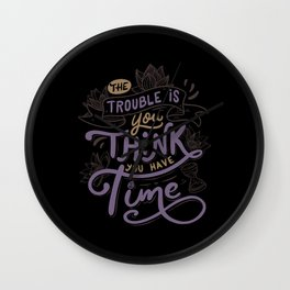 The trouble is, you think you have time. Wall Clock
