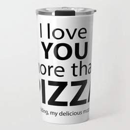 I love you more than pizza. Just kidding, my delicious mozzarella! Travel Mug