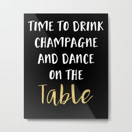 TIME TO DRINK CHAMPAGNE AND DANCE ON THE TABLE - party quote Metal Print