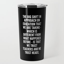 The big shift in approach on education that we are taking which is different from what happened before is that we trust teachers and we trust heads Travel Mug