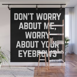Worry About Your Eyebrows Funny Quote Wall Mural