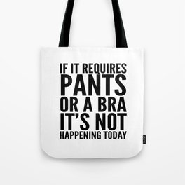 IF IT REQUIRES PANTS OR A BRA IT'S NOT HAPPENING TODAY Tote Bag