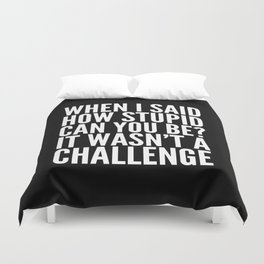 When I Said How Stupid Can You Be? It Wasn't a Challenge (Black & White) Duvet Cover