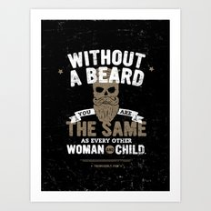 WITHOUT A BEARD YOU ARE THE SAME AS EVERY OTHER WOMAN AND CHILD. Art Print