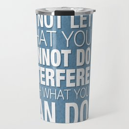 Do Not Let What You Cannot Do Interfere With What You Can Do Travel Mug