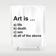 Art is ... a) life b) death c) sex d) all of the above Shower Curtain