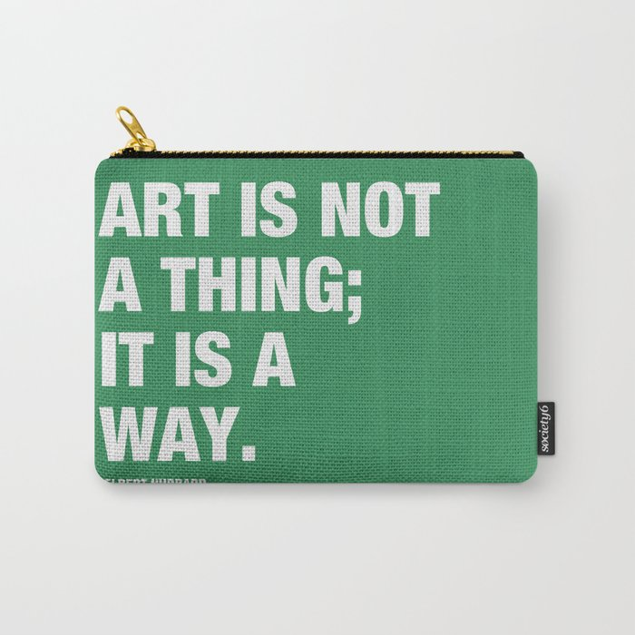 Art is not a thing; it is a way. Carry-All Pouch