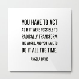 You have to act as if it were possible to radically  transform the world. Metal Print