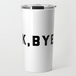 K, Bye Funny Quote Travel Mug