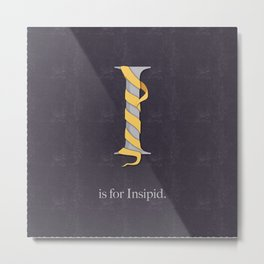 I is For Insipid Metal Print
