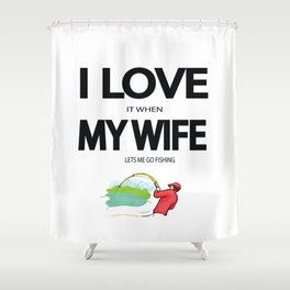 I Love it when my wife lets me go fishing Shower Curtain