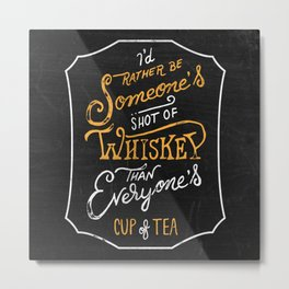 I'd Rather Be Someone's Shot of Whiskey Than Everyone's Cup of Tea Metal Print