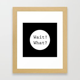Wait! What? Framed Art Print