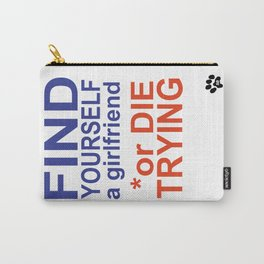 find yourself a girlfriend or die trying Carry-All Pouch