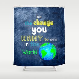Be The Change You Want To See In The World - Motivational Quote Shower Curtain