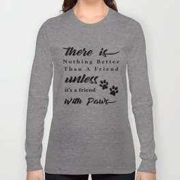 There Is Nothing Better Than A Friend With Paws Long Sleeve T-shirt