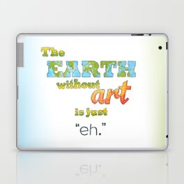 "The Earth Without Art Is Just ""Eh"" Laptop & iPad Skin"