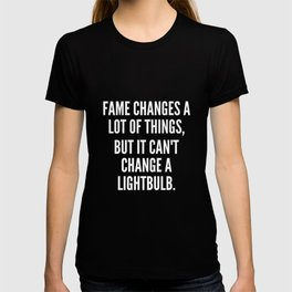 Fame changes a lot of things but it can t change a lightbulb T-shirt