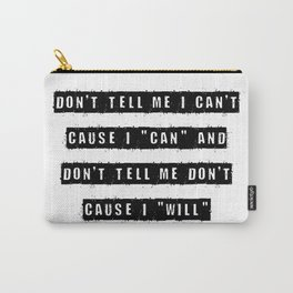Don't tell me I can't, cause I can and don't tell me don't cause I will Carry-All Pouch