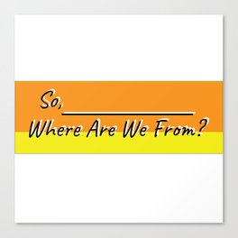 So where are we from Canvas Print