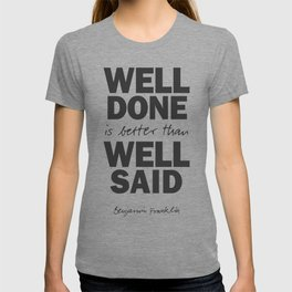 Well done is better than well said, Benjamin Franklin inspirational quote for motivation, work hard T-shirt