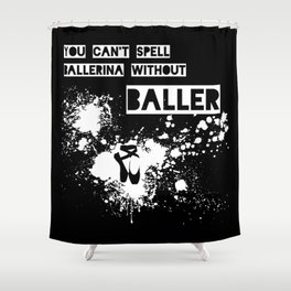 You Can't Spell Ballerina without BALLER Shower Curtain