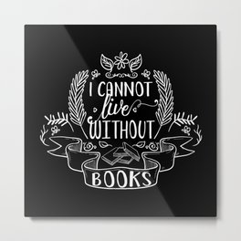 I Cannot Live Without Books - Black Metal Print
