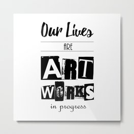 Our Lives are Artworks in Progress Metal Print