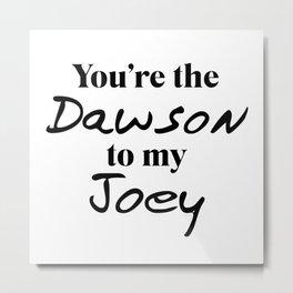 You're the Dawson to my Joey Metal Print