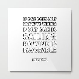 """""""If one does not know to which port one is sailing, no wind is favorable."""" — Seneca Stoicism Quotes Metal Print"""