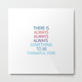 THERE IS ALWAYS ALWAYS ALWAYS  SOMETHING  TO BE THANKFUL FOR Metal Print