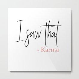I saw that - Karma, do you believe in Karma Metal Print