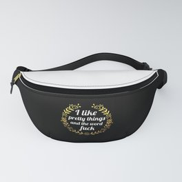 I Like Pretty Things And The Word Fuck, Funny, Pretty, Quote Fanny Pack