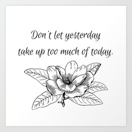 Don't let yesterday take up too much of today. Art Print