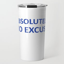 Absolutely No Excuse Graphic Funny T-shirt Travel Mug