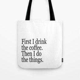 Black & White Coffee Typography Quote - First I Drink The Coffee Then I Do The Things Tote Bag
