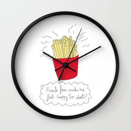 French fries make me feel happy. So what? Wall Clock