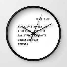 28   Ogden Nash  Poems Quotes  210814 Senescence begins And middle-age ends The day your descendants Outnumber your friends Wall Clock