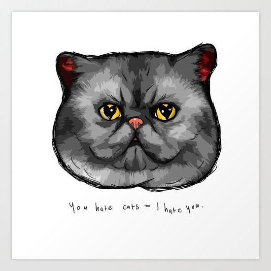 YOU HATE CATS = I HATE YOU. Art Print