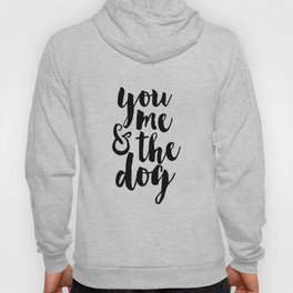 Printable Poster,You Me And The Dog, Funny Print,Love Quote,Love Sign,Gift For Her,Quote Prints Hoody