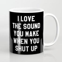 I LOVE THE SOUND YOU MAKE WHEN YOU SHUT UP (Black & White) Coffee Mug