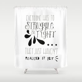 Everyone has to fight and struggle... Shower Curtain
