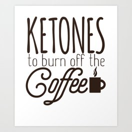 Keto Diet Ketones Burn Off the Coffee LCHF Diet low Carb High Fat Healthy Lifestyle Art Print