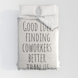 Good luck finding coworkers better than us Comforters